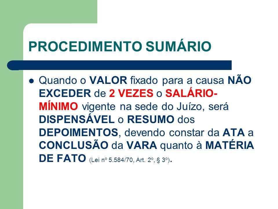PROCEDIMENTO SUMÁRIO Quando o VALOR fixado para a causa NÃO EXCEDER de 2 VEZES o SALÁRIO- MÍNIMO vigente na sede do Juízo, será DISPENSÁVEL o RESUMO dos DEPOIMENTOS, devendo constar da ATA a CONCLUSÃO da VARA quanto à MATÉRIA DE FATO (Lei nº 5.584/70, Art.