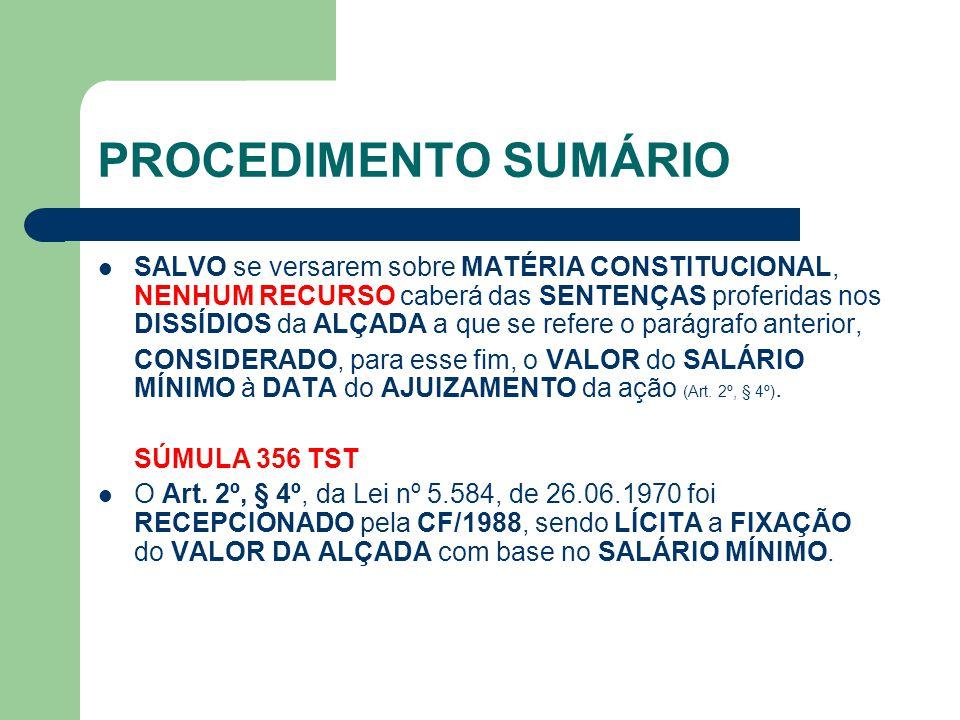 PROCEDIMENTO SUMÁRIO SALVO se versarem sobre MATÉRIA CONSTITUCIONAL, NENHUM RECURSO caberá das SENTENÇAS proferidas nos DISSÍDIOS da ALÇADA a que se refere o parágrafo anterior, CONSIDERADO, para esse fim, o VALOR do SALÁRIO MÍNIMO à DATA do AJUIZAMENTO da ação (Art.