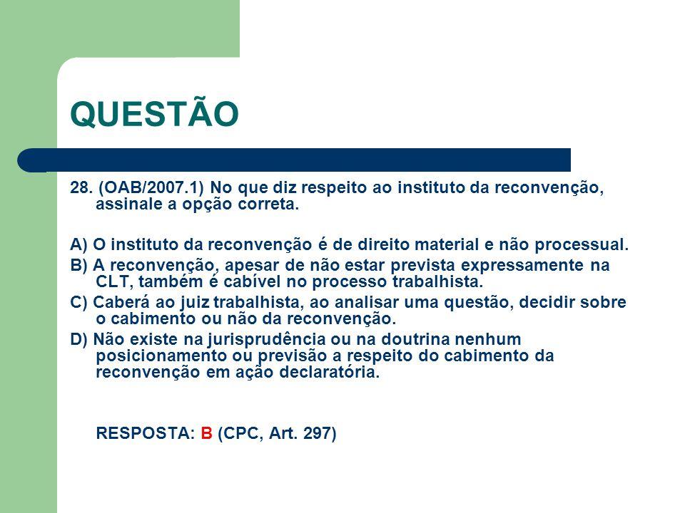 QUESTÃO 28.(OAB/2007.1) No que diz respeito ao instituto da reconvenção, assinale a opção correta.
