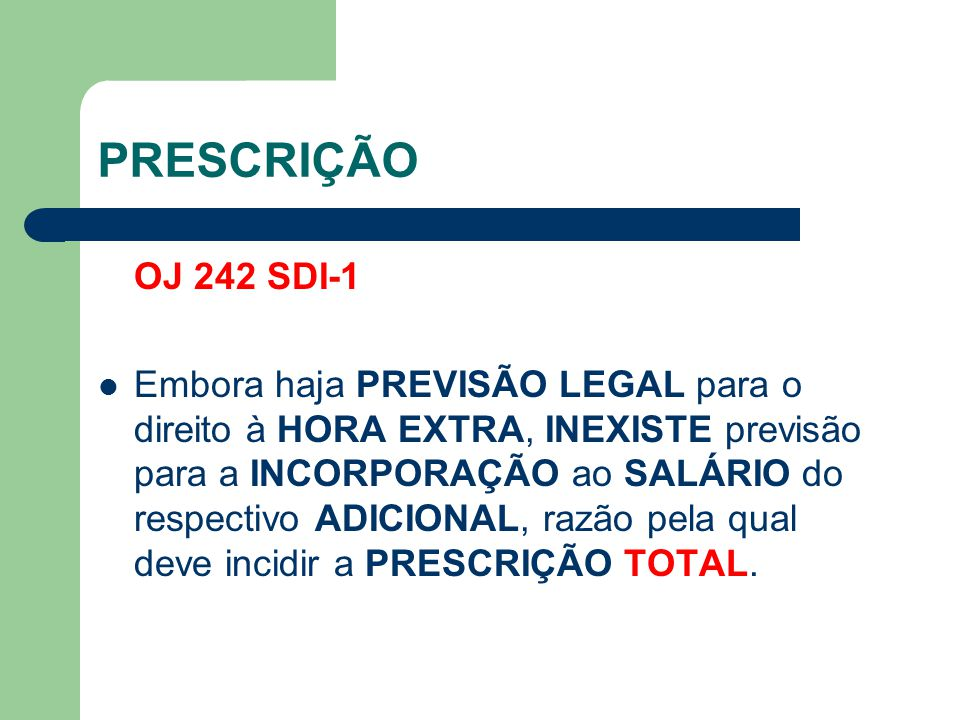 PRESCRIÇÃO OJ 242 SDI-1 Embora haja PREVISÃO LEGAL para o direito à HORA EXTRA, INEXISTE previsão para a INCORPORAÇÃO ao SALÁRIO do respectivo ADICIONAL, razão pela qual deve incidir a PRESCRIÇÃO TOTAL.