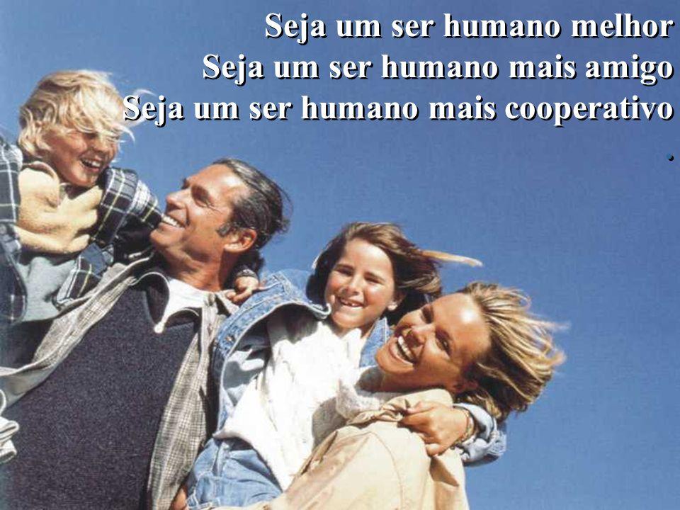 Seja um ser humano melhor Seja um ser humano mais amigo Seja um ser humano mais cooperativo.
