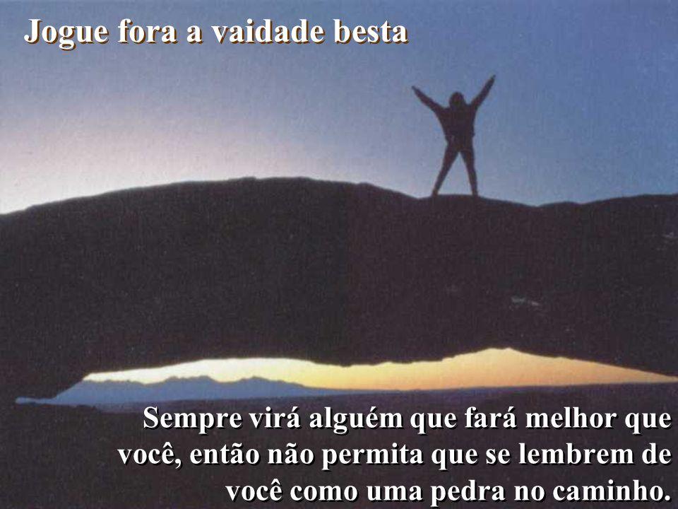 Sempre virá alguém que fará melhor que você, então não permita que se lembrem de você como uma pedra no caminho.