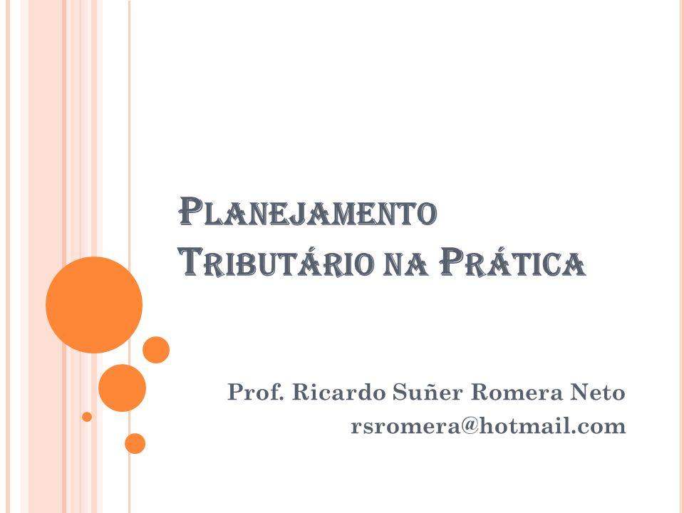P LANEJAMENTO T RIBUTÁRIO NA P RÁTICA Prof. Ricardo Suñer Romera Neto rsromera@hotmail.com