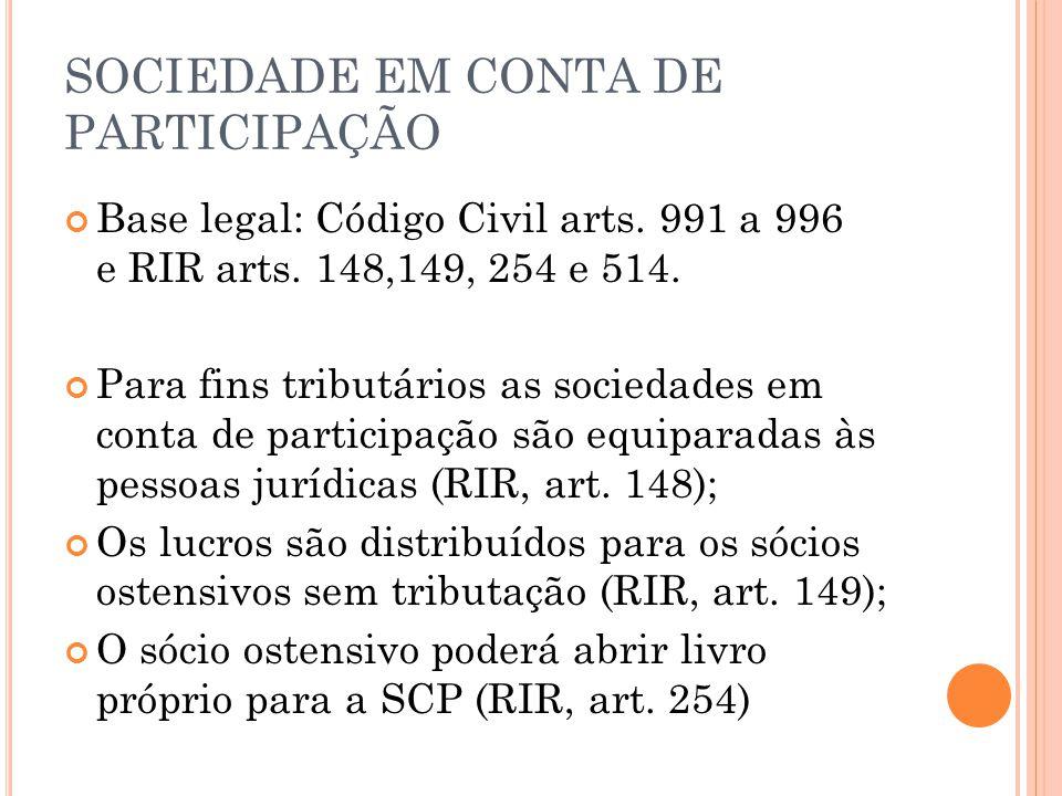SOCIEDADE EM CONTA DE PARTICIPAÇÃO Base legal: Código Civil arts. 991 a 996 e RIR arts. 148,149, 254 e 514. Para fins tributários as sociedades em con