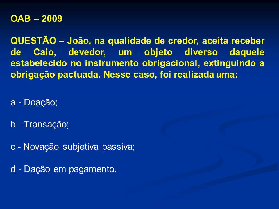 OAB – 2009 QUESTÃO – João, na qualidade de credor, aceita receber de Caio, devedor, um objeto diverso daquele estabelecido no instrumento obrigacional, extinguindo a obrigação pactuada.