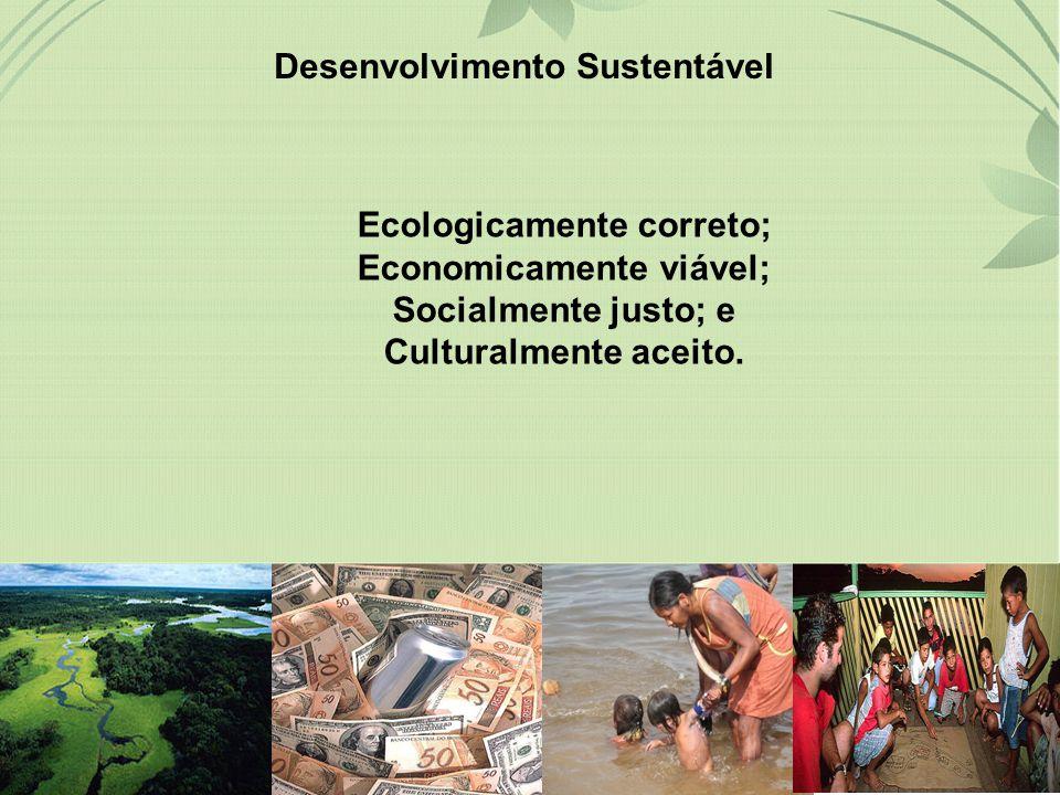 Desenvolvimento Sustentável Ecologicamente correto; Economicamente viável; Socialmente justo; e Culturalmente aceito.