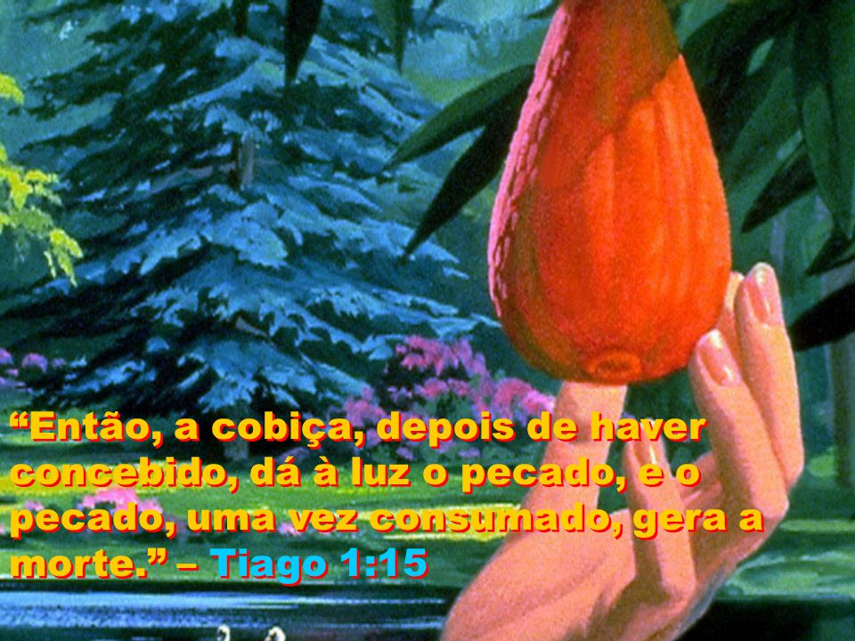Então, a cobiça, depois de haver concebido, dá à luz o pecado, e o pecado, uma vez consumado, gera a morte.