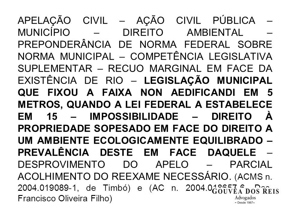 APELAÇÃO CIVIL – AÇÃO CIVIL PÚBLICA – MUNICÍPIO – DIREITO AMBIENTAL – PREPONDERÂNCIA DE NORMA FEDERAL SOBRE NORMA MUNICIPAL – COMPETÊNCIA LEGISLATIVA SUPLEMENTAR – RECUO MARGINAL EM FACE DA EXISTÊNCIA DE RIO – LEGISLAÇÃO MUNICIPAL QUE FIXOU A FAIXA NON AEDIFICANDI EM 5 METROS, QUANDO A LEI FEDERAL A ESTABELECE EM 15 – IMPOSSIBILIDADE – DIREITO À PROPRIEDADE SOPESADO EM FACE DO DIREITO A UM AMBIENTE ECOLOGICAMENTE EQUILIBRADO – PREVALÊNCIA DESTE EM FACE DAQUELE – DESPROVIMENTO DO APELO – PARCIAL ACOLHIMENTO DO REEXAME NECESSÁRIO.