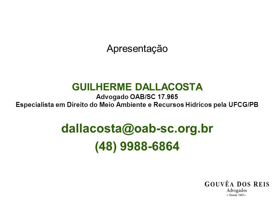 Apresentação GUILHERME DALLACOSTA Advogado OAB/SC 17.965 Especialista em Direito do Meio Ambiente e Recursos Hídricos pela UFCG/PB dallacosta@oab-sc.org.br (48) 9988-6864
