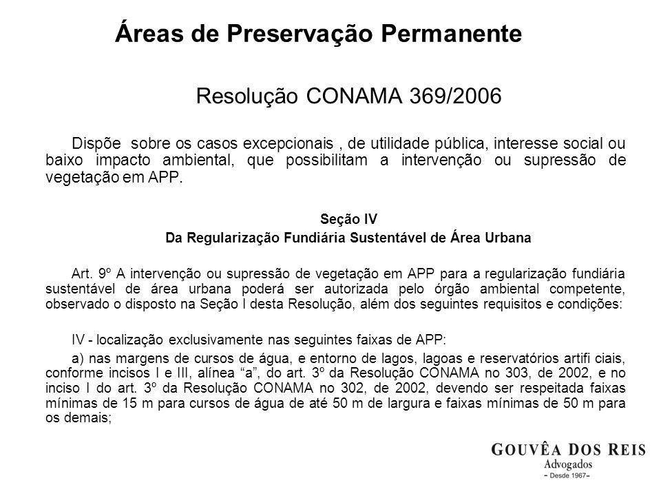 Áreas de Preservação Permanente Resolução CONAMA 369/2006 Dispõe sobre os casos excepcionais, de utilidade pública, interesse social ou baixo impacto ambiental, que possibilitam a intervenção ou supressão de vegetação em APP.