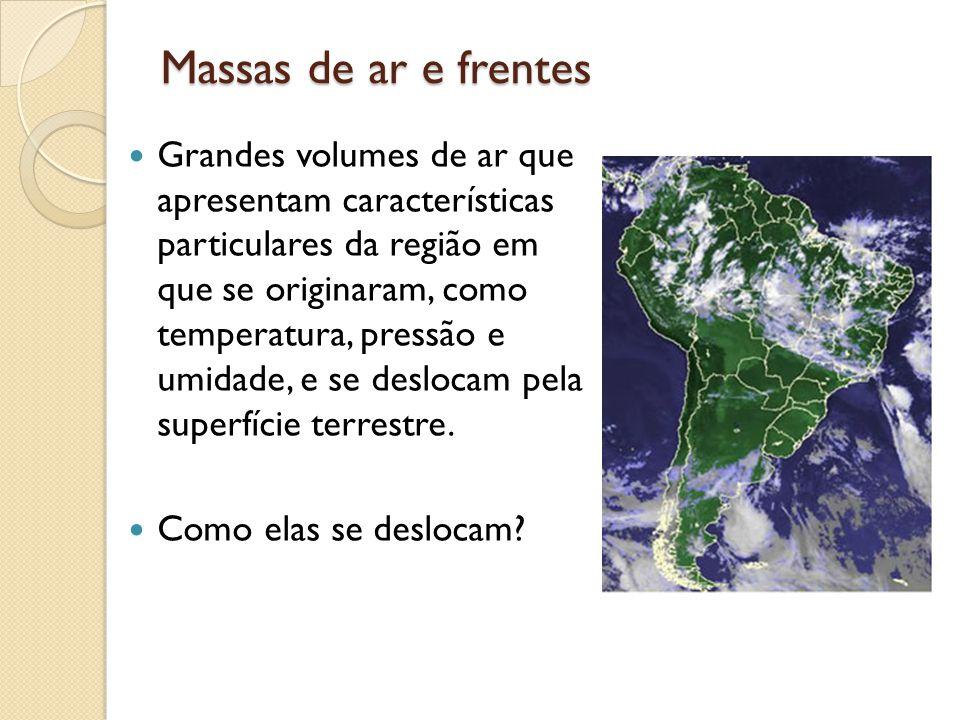 Massas de ar e frentes Grandes volumes de ar que apresentam características particulares da região em que se originaram, como temperatura, pressão e u