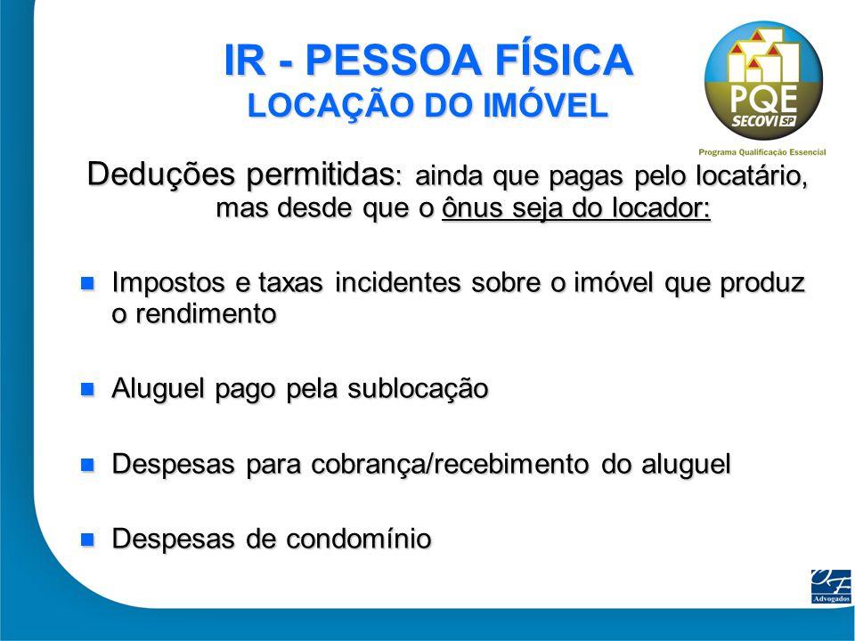 11 IR - PESSOA FÍSICA LOCAÇÃO DO IMÓVEL Deduções permitidas : ainda que pagas pelo locatário, mas desde que o ônus seja do locador: Impostos e taxas i