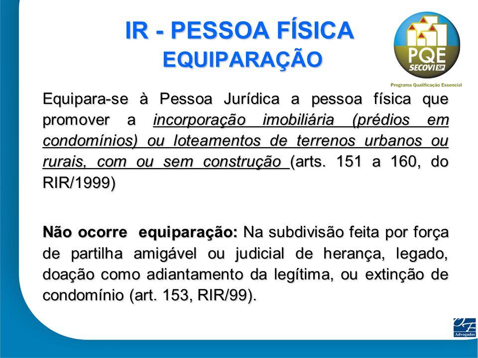 12 IR - PESSOA FÍSICA EQUIPARAÇÃO Equipara-se à Pessoa Jurídica a pessoa física que promover a incorporação imobiliária (prédios em condomínios) ou lo