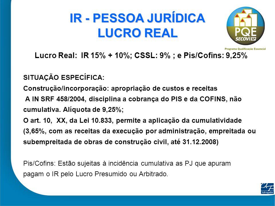 22 IR - PESSOA JURÍDICA LUCRO REAL Lucro Real: IR 15% + 10%; CSSL: 9% ; e Pis/Cofins: 9,25% SITUAÇÃO ESPECÍFICA: Construção/incorporação: apropriação