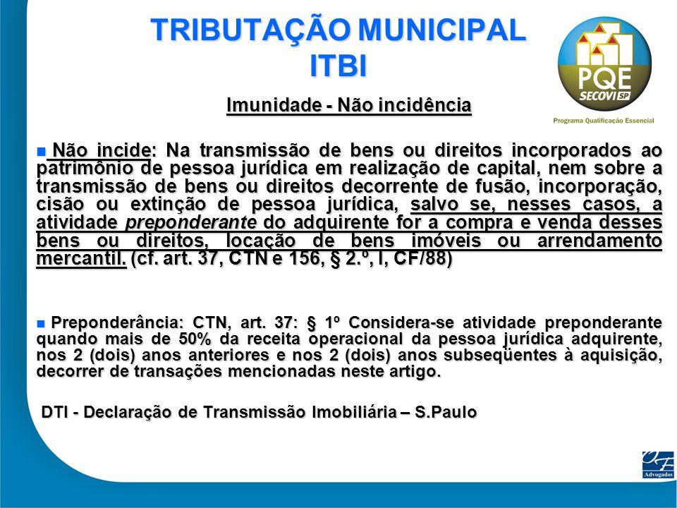 31 TRIBUTAÇÃO MUNICIPAL ITBI Imunidade - Não incidência Não incide: Na transmissão de bens ou direitos incorporados ao patrimônio de pessoa jurídica e