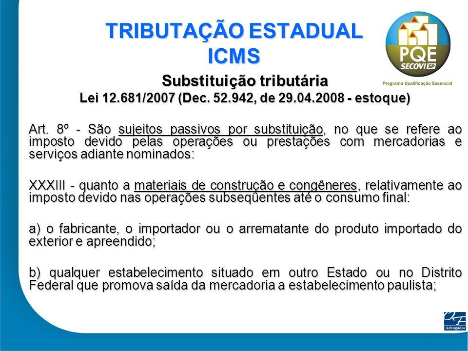 35 TRIBUTAÇÃO ESTADUAL ICMS Substituição tributária Lei 12.681/2007 (Dec. 52.942, de 29.04.2008 - estoque) Art. 8º - São sujeitos passivos por substit