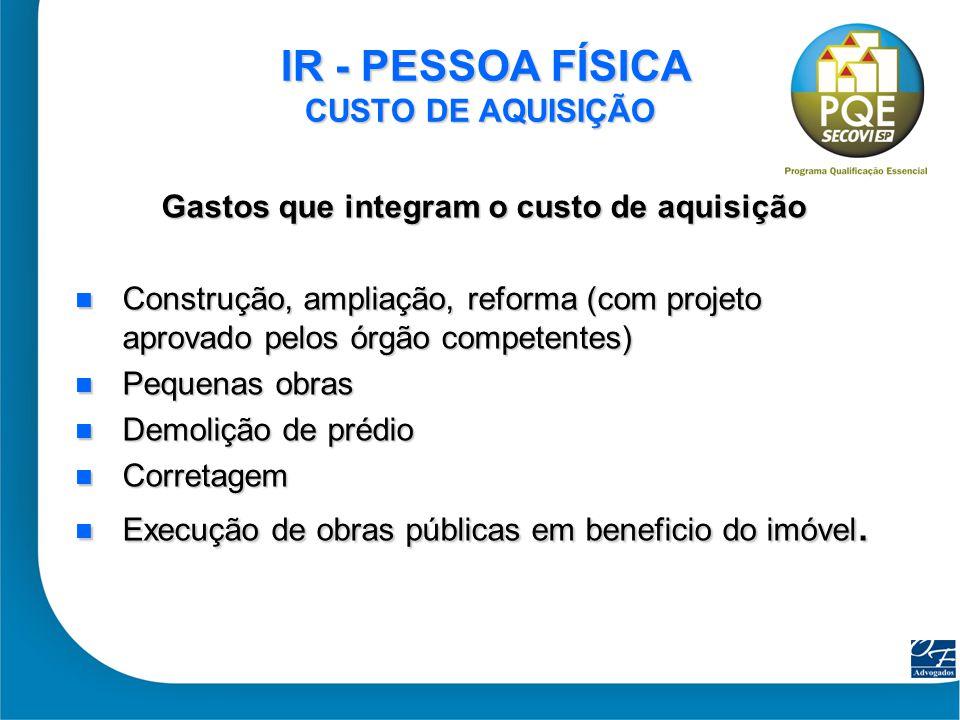 6 IR - PESSOA FÍSICA CUSTO DE AQUISIÇÃO IR - PESSOA FÍSICA CUSTO DE AQUISIÇÃO Gastos que integram o custo de aquisição Construção, ampliação, reforma