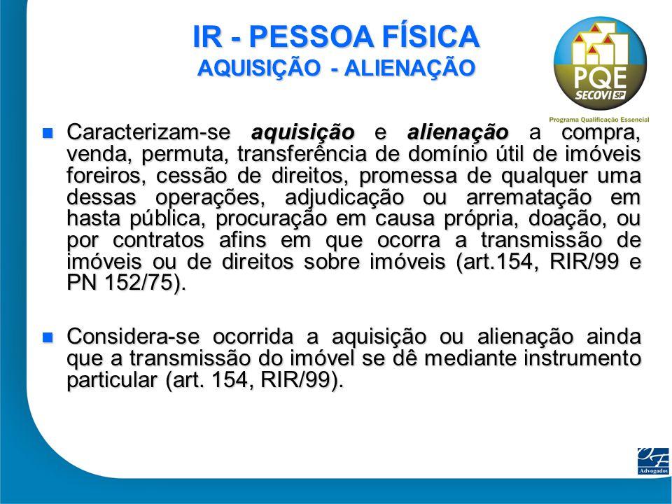8 IR - PESSOA FÍSICA AQUISIÇÃO - ALIENAÇÃO Caracterizam-se aquisição e alienação compra, venda, permuta, transferência de domínio útil de imóveis fore