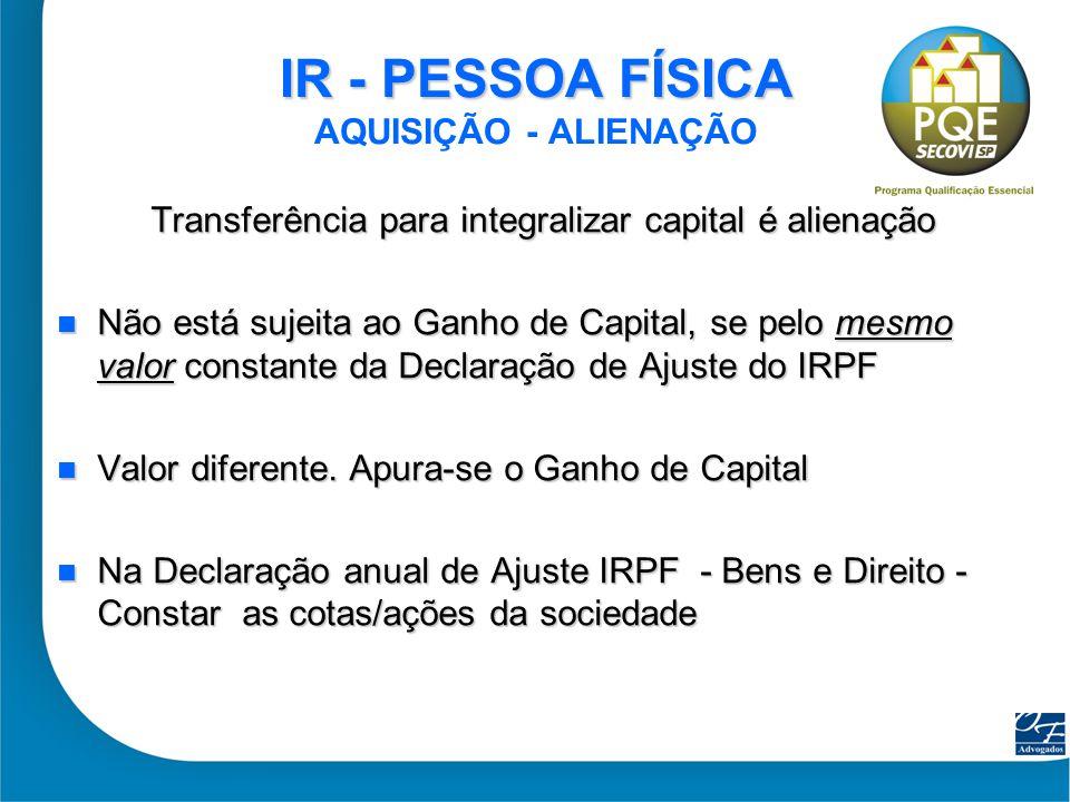 9 IR - PESSOA FÍSICA IR - PESSOA FÍSICA AQUISIÇÃO - ALIENAÇÃO Transferência para integralizar capital é alienação Não está sujeita ao Ganho de Capital