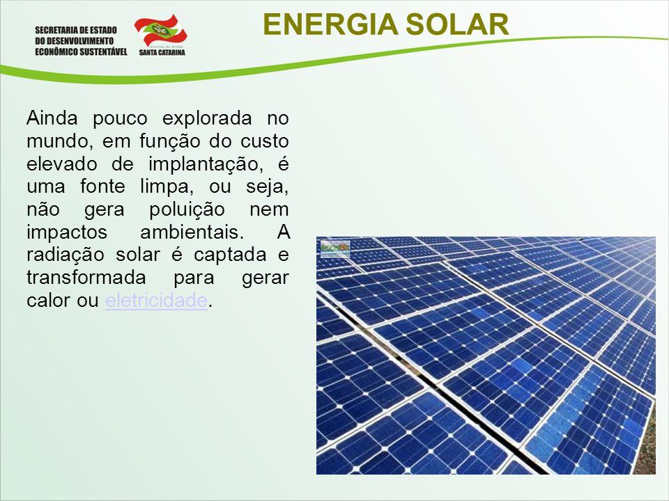 ENERGIA SOLAR Ainda pouco explorada no mundo, em função do custo elevado de implantação, é uma fonte limpa, ou seja, não gera poluição nem impactos am