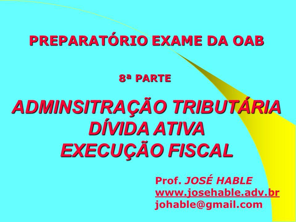 Prof. JOSÉ HABLE www.josehable.adv.br johable@gmail.com PREPARATÓRIO EXAME DA OAB 8ª PARTE ADMINSITRAÇÃO TRIBUTÁRIA DÍVIDA ATIVA EXECUÇÃO FISCAL