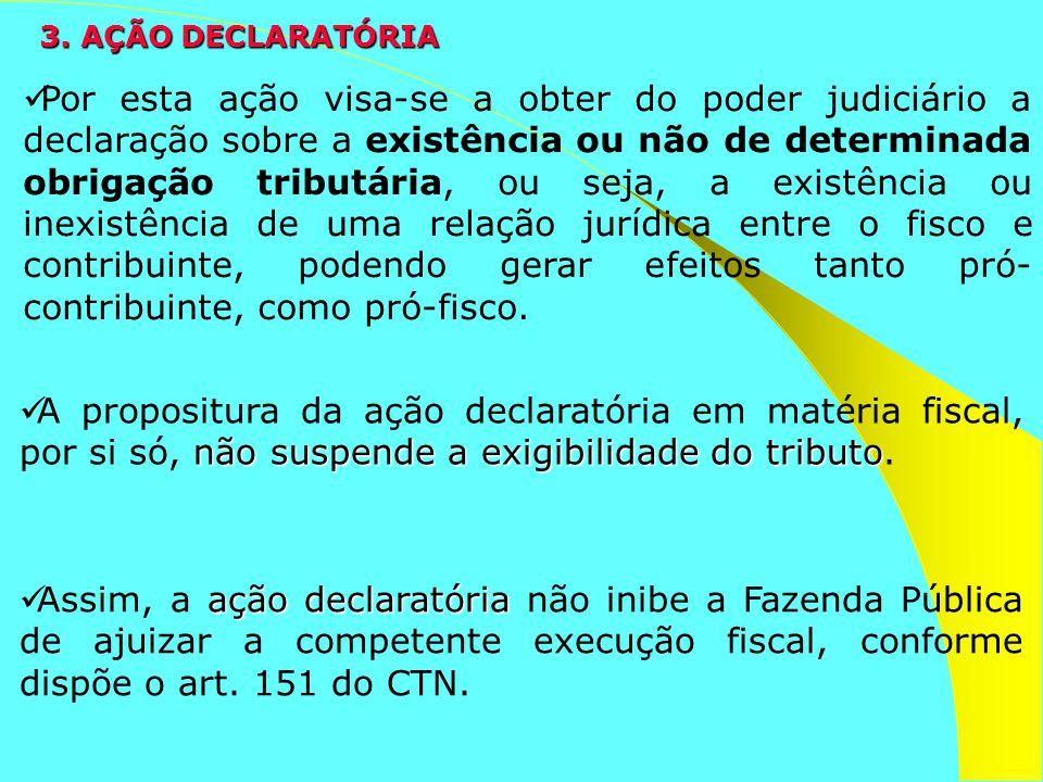 3. AÇÃO DECLARATÓRIA Por esta ação visa-se a obter do poder judiciário a declaração sobre a existência ou não de determinada obrigação tributária, ou