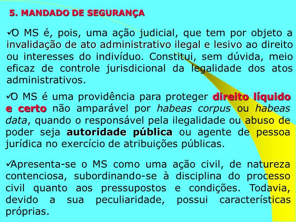 5. MANDADO DE SEGURANÇA invalidação de ato administrativo ilegal e lesivo O MS é, pois, uma ação judicial, que tem por objeto a invalidação de ato adm