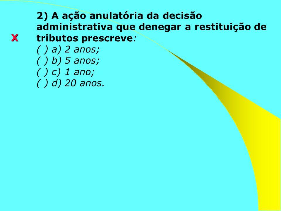 2) A ação anulatória da decisão administrativa que denegar a restituição de tributos prescreve: ( ) a)2 anos; ( ) b)5 anos; ( ) c)1 ano; ( ) d)20 anos