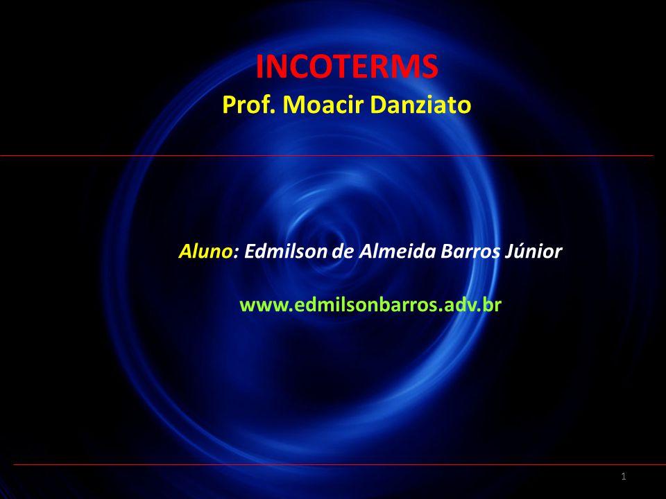 1 Aluno: Edmilson de Almeida Barros Júnior www.edmilsonbarros.adv.br INCOTERMS Prof. Moacir Danziato