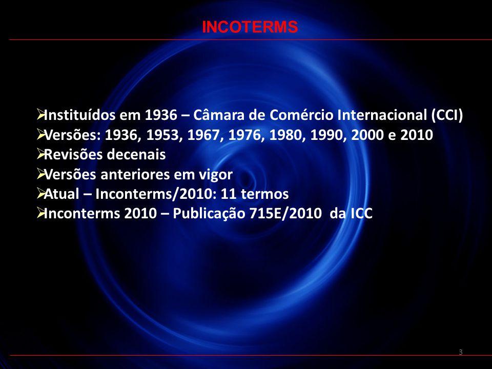 3 Instituídos em 1936 – Câmara de Comércio Internacional (CCI) Versões: 1936, 1953, 1967, 1976, 1980, 1990, 2000 e 2010 Revisões decenais Versões anteriores em vigor Atual – Inconterms/2010: 11 termos Inconterms 2010 – Publicação 715E/2010 da ICC INCOTERMS