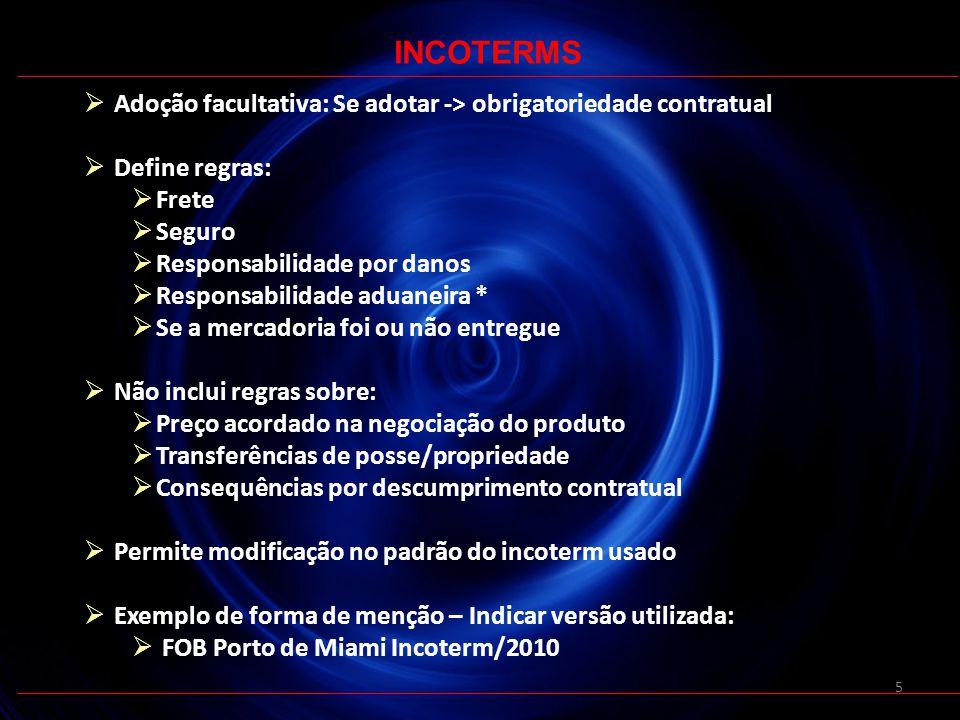 5 Adoção facultativa: Se adotar -> obrigatoriedade contratual Define regras: Frete Seguro Responsabilidade por danos Responsabilidade aduaneira * Se a mercadoria foi ou não entregue Não inclui regras sobre: Preço acordado na negociação do produto Transferências de posse/propriedade Consequências por descumprimento contratual Permite modificação no padrão do incoterm usado Exemplo de forma de menção – Indicar versão utilizada: FOB Porto de Miami Incoterm/2010 INCOTERMS