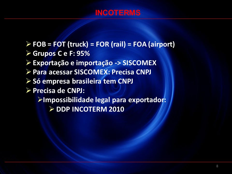 8 FOB = FOT (truck) = FOR (rail) = FOA (airport) Grupos C e F: 95% Exportação e importação -> SISCOMEX Para acessar SISCOMEX: Precisa CNPJ Só empresa brasileira tem CNPJ Precisa de CNPJ: Impossibilidade legal para exportador: DDP INCOTERM 2010 INCOTERMS