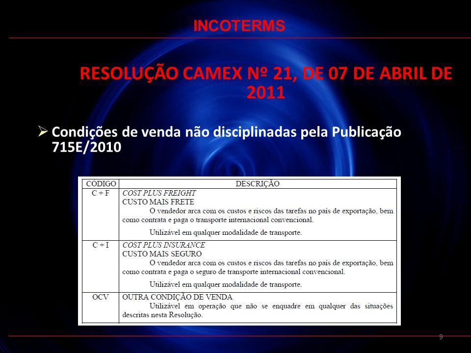 9 RESOLUÇÃO CAMEX Nº 21, DE 07 DE ABRIL DE 2011 Condições de venda não disciplinadas pela Publicação 715E/2010 INCOTERMS