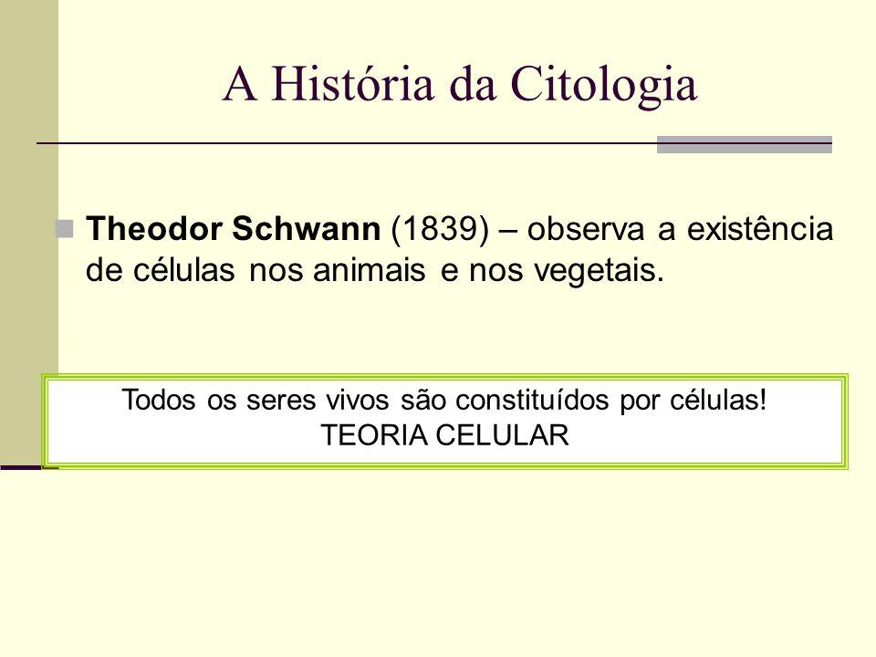 A História da Citologia Theodor Schwann (1839) – observa a existência de células nos animais e nos vegetais.