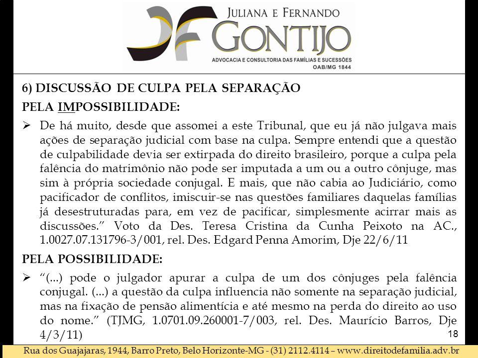Rua dos Guajajaras, 1944, Barro Preto, Belo Horizonte-MG - (31) 2112.4114 – www.direitodefamilia.adv.br 6) DISCUSSÃO DE CULPA PELA SEPARAÇÃO PELA IMPOSSIBILIDADE: De há muito, desde que assomei a este Tribunal, que eu já não julgava mais ações de separação judicial com base na culpa.
