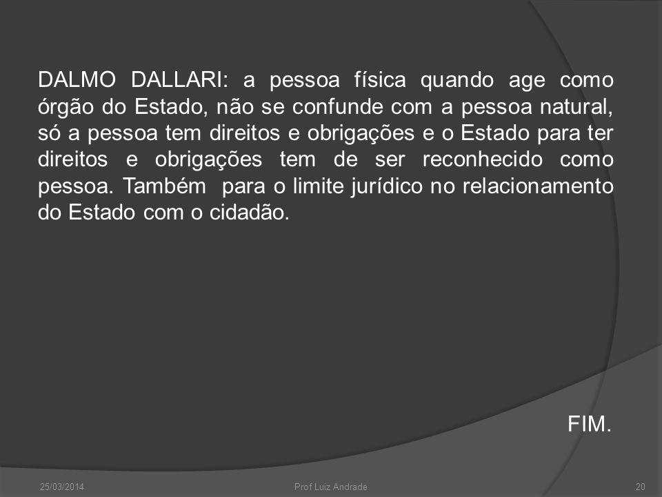 25/03/2014Prof Luiz Andrade20 DALMO DALLARI: a pessoa física quando age como órgão do Estado, não se confunde com a pessoa natural, só a pessoa tem direitos e obrigações e o Estado para ter direitos e obrigações tem de ser reconhecido como pessoa.