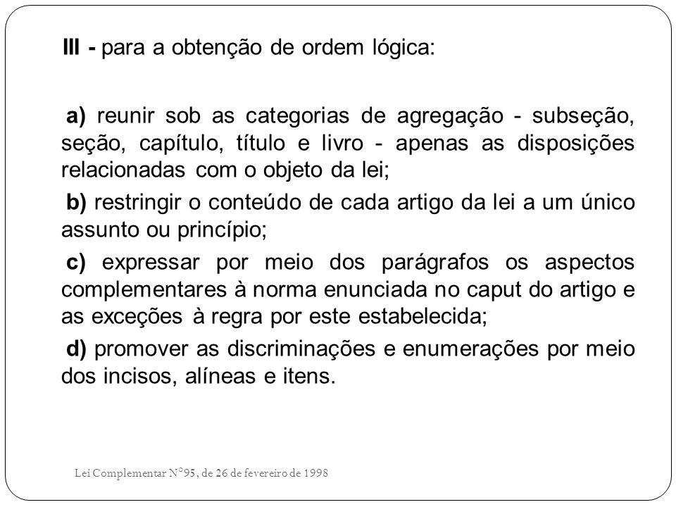 III - para a obtenção de ordem lógica: a) reunir sob as categorias de agregação - subseção, seção, capítulo, título e livro - apenas as disposições relacionadas com o objeto da lei; b) restringir o conteúdo de cada artigo da lei a um único assunto ou princípio; c) expressar por meio dos parágrafos os aspectos complementares à norma enunciada no caput do artigo e as exceções à regra por este estabelecida; d) promover as discriminações e enumerações por meio dos incisos, alíneas e itens.