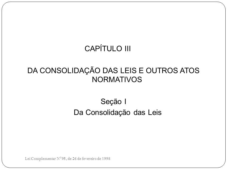 CAPÍTULO III DA CONSOLIDAÇÃO DAS LEIS E OUTROS ATOS NORMATIVOS Seção I Da Consolidação das Leis Lei Complementar N°95, de 26 de fevereiro de 1998