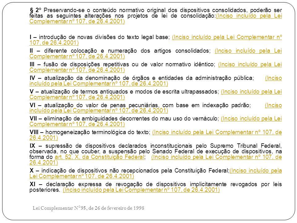 § 2º Preservando-se o conteúdo normativo original dos dispositivos consolidados, poderão ser feitas as seguintes alterações nos projetos de lei de consolidação:(Inciso incluído pela Lei Complementar nº 107, de 26.4.2001)(Inciso incluído pela Lei Complementar nº 107, de 26.4.2001) I – introdução de novas divisões do texto legal base; (Inciso incluído pela Lei Complementar nº 107, de 26.4.2001)(Inciso incluído pela Lei Complementar nº 107, de 26.4.2001) II – diferente colocação e numeração dos artigos consolidados; (Inciso incluído pela Lei Complementar nº 107, de 26.4.2001)(Inciso incluído pela Lei Complementar nº 107, de 26.4.2001) III – fusão de disposições repetitivas ou de valor normativo idêntico; (Inciso incluído pela Lei Complementar nº 107, de 26.4.2001)(Inciso incluído pela Lei Complementar nº 107, de 26.4.2001) IV – atualização da denominação de órgãos e entidades da administração pública; (Inciso incluído pela Lei Complementar nº 107, de 26.4.2001)(Inciso incluído pela Lei Complementar nº 107, de 26.4.2001) V – atualização de termos antiquados e modos de escrita ultrapassados; (Inciso incluído pela Lei Complementar nº 107, de 26.4.2001)(Inciso incluído pela Lei Complementar nº 107, de 26.4.2001) VI – atualização do valor de penas pecuniárias, com base em indexação padrão; (Inciso incluído pela Lei Complementar nº 107, de 26.4.2001)(Inciso incluído pela Lei Complementar nº 107, de 26.4.2001) VII – eliminação de ambiguidades decorrentes do mau uso do vernáculo; (Inciso incluído pela Lei Complementar nº 107, de 26.4.2001)(Inciso incluído pela Lei Complementar nº 107, de 26.4.2001) VIII – homogeneização terminológica do texto; (Inciso incluído pela Lei Complementar nº 107, de 26.4.2001)(Inciso incluído pela Lei Complementar nº 107, de 26.4.2001) IX – supressão de dispositivos declarados inconstitucionais pelo Supremo Tribunal Federal, observada, no que couber, a suspensão pelo Senado Federal de execução de dispositivos, na forma do art.