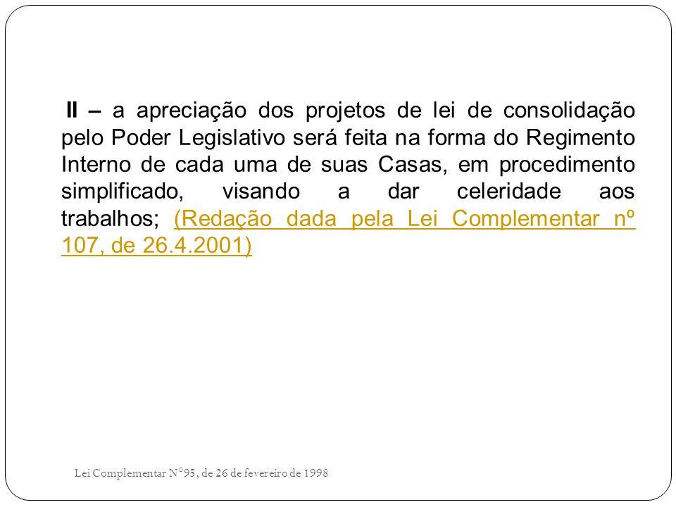 II – a apreciação dos projetos de lei de consolidação pelo Poder Legislativo será feita na forma do Regimento Interno de cada uma de suas Casas, em procedimento simplificado, visando a dar celeridade aos trabalhos; (Redação dada pela Lei Complementar nº 107, de 26.4.2001)(Redação dada pela Lei Complementar nº 107, de 26.4.2001) Lei Complementar N°95, de 26 de fevereiro de 1998