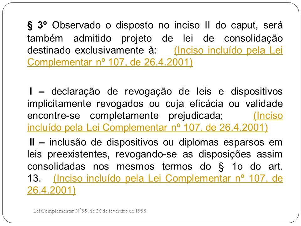 § 3º Observado o disposto no inciso II do caput, será também admitido projeto de lei de consolidação destinado exclusivamente à: (Inciso incluído pela Lei Complementar nº 107, de 26.4.2001)(Inciso incluído pela Lei Complementar nº 107, de 26.4.2001) I – declaração de revogação de leis e dispositivos implicitamente revogados ou cuja eficácia ou validade encontre-se completamente prejudicada; (Inciso incluído pela Lei Complementar nº 107, de 26.4.2001)(Inciso incluído pela Lei Complementar nº 107, de 26.4.2001) II – inclusão de dispositivos ou diplomas esparsos em leis preexistentes, revogando-se as disposições assim consolidadas nos mesmos termos do § 1o do art.