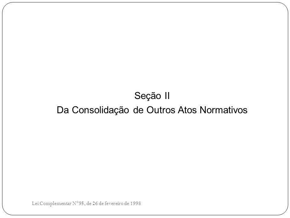 Seção II Da Consolidação de Outros Atos Normativos Lei Complementar N°95, de 26 de fevereiro de 1998