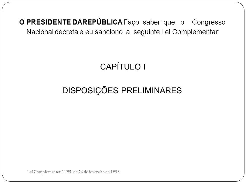 O PRESIDENTE DAREPÚBLICA Faço saber que o Congresso Nacional decreta e eu sanciono a seguinte Lei Complementar: CAPÍTULO I DISPOSIÇÕES PRELIMINARES Lei Complementar N°95, de 26 de fevereiro de 1998
