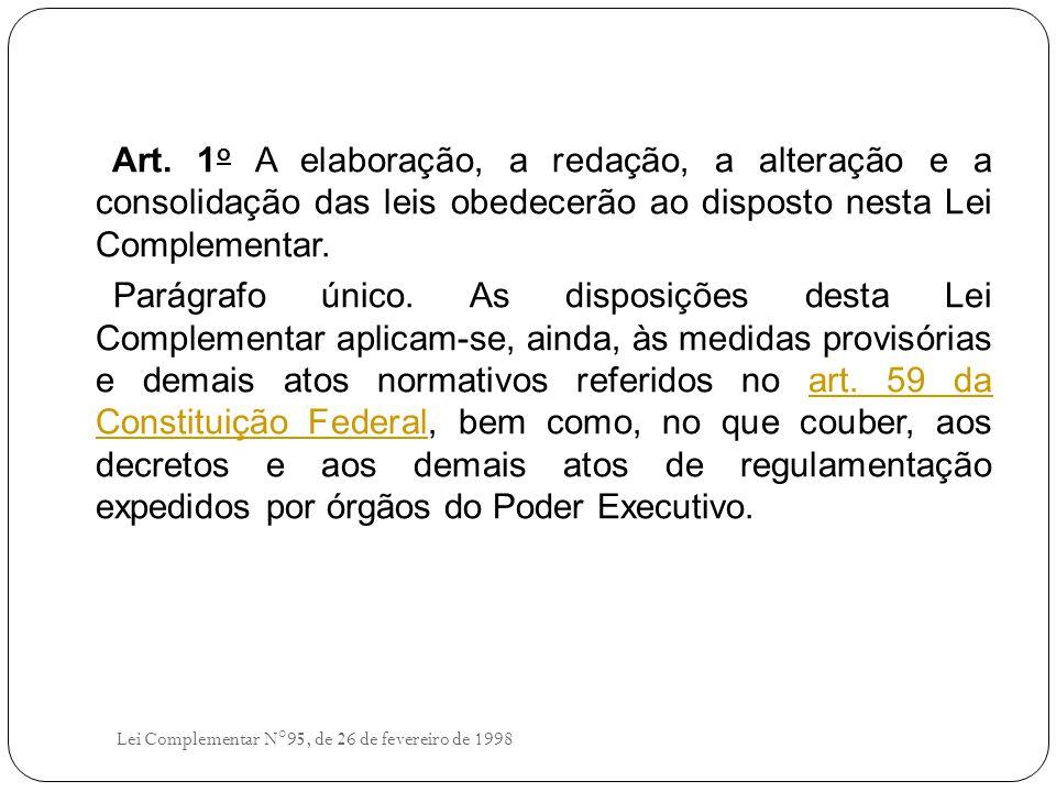 Art. 1 o A elaboração, a redação, a alteração e a consolidação das leis obedecerão ao disposto nesta Lei Complementar. Parágrafo único. As disposições