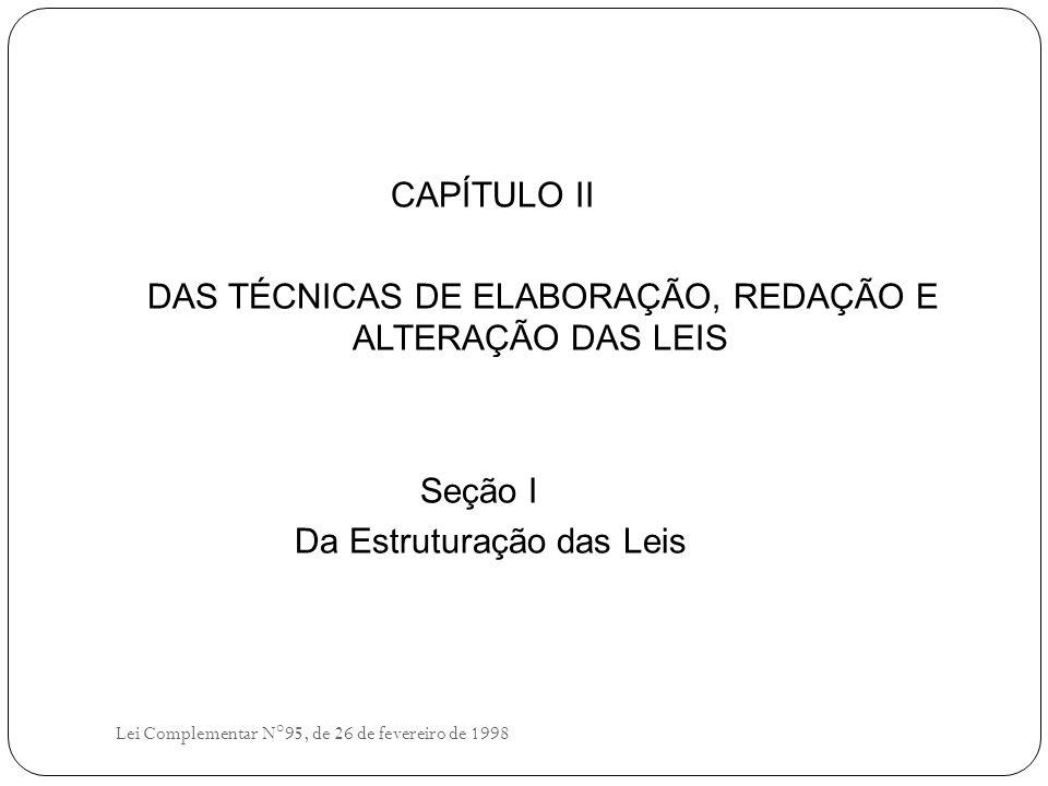 CAPÍTULO II DAS TÉCNICAS DE ELABORAÇÃO, REDAÇÃO E ALTERAÇÃO DAS LEIS Seção I Da Estruturação das Leis Lei Complementar N°95, de 26 de fevereiro de 1998