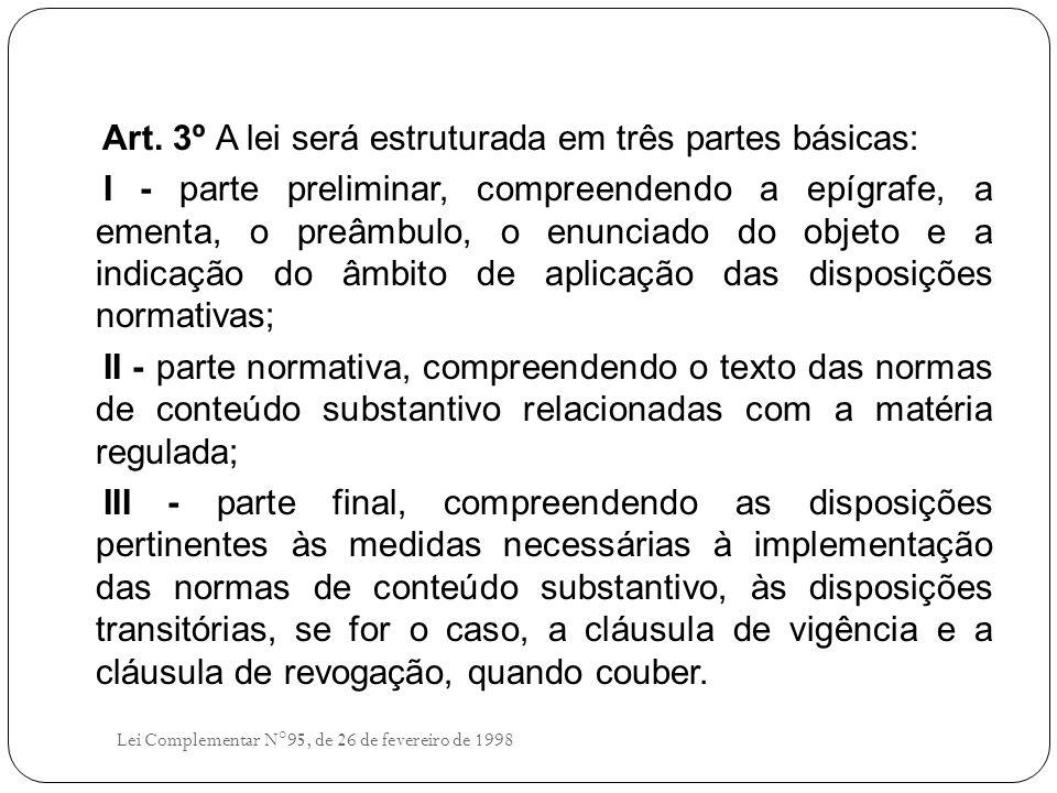 Art. 3º A lei será estruturada em três partes básicas: I - parte preliminar, compreendendo a epígrafe, a ementa, o preâmbulo, o enunciado do objeto e