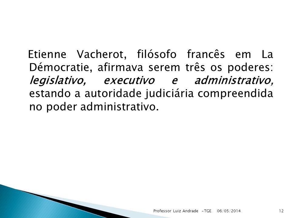 Etienne Vacherot, filósofo francês em La Démocratie, afirmava serem três os poderes: legislativo, executivo e administrativo, estando a autoridade judiciária compreendida no poder administrativo.