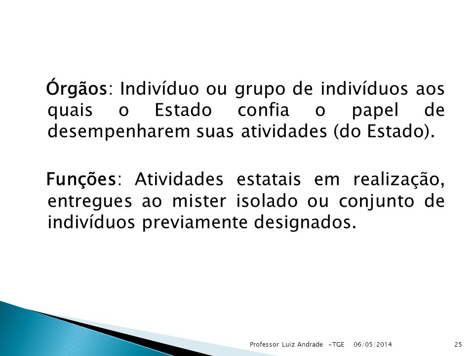 Órgãos: Indivíduo ou grupo de indivíduos aos quais o Estado confia o papel de desempenharem suas atividades (do Estado). Funções: Atividades estatais