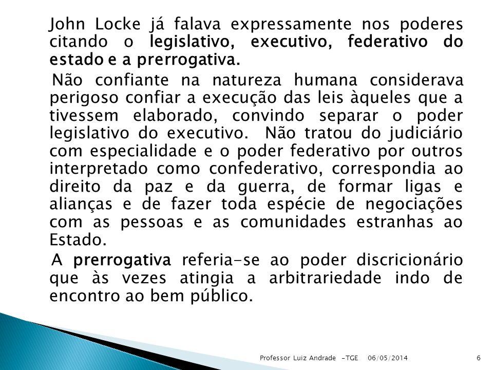John Locke já falava expressamente nos poderes citando o legislativo, executivo, federativo do estado e a prerrogativa. Não confiante na natureza huma