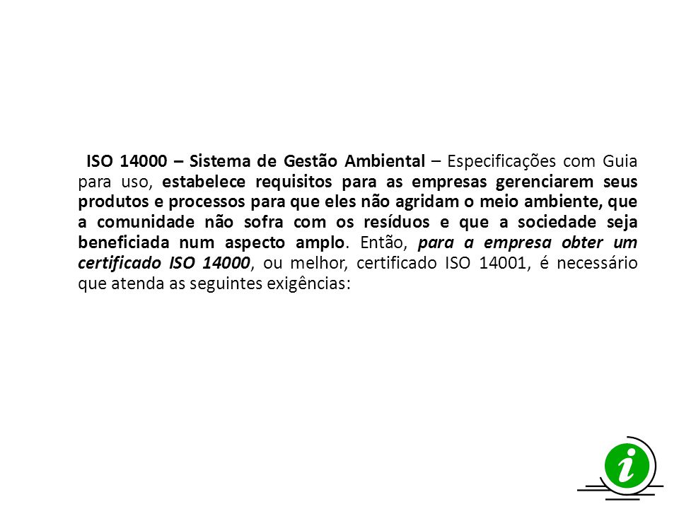 ISO 14000 – Sistema de Gestão Ambiental – Especificações com Guia para uso, estabelece requisitos para as empresas gerenciarem seus produtos e processos para que eles não agridam o meio ambiente, que a comunidade não sofra com os resíduos e que a sociedade seja beneficiada num aspecto amplo.